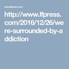 http://www.lfpress.com/2016/12/26/were-surrounded-by-addiction