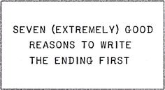 Seven Extremely Good Reasons to Write the Ending First