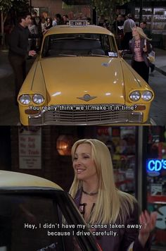 Ross: You really think we'll make it in time? Phoebe: Hey, I didn't have my license taken away because I drive carefully. Haha. Friends TV show quotes; Friends Season 10 finale.