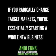 If you radically change target markets, you're essentially starting a whole new business. Public Speaking, Public Relations, Target, Change, Messages, Marketing, Reading, Business, Word Reading