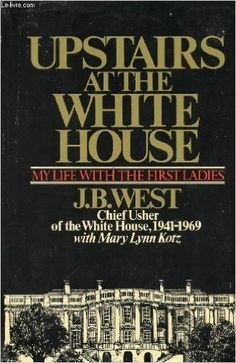 Upstairs at the White House: My Life With the First Ladies by J. B West (1973) Hardcover: J. B West: Amazon.com: Books