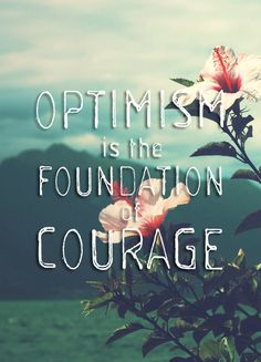 Optimism is the foundation of courage. I need to remember this all the time..