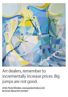 Art dealers, remember to incrementally increase prices. Big jumps are not good. Artist: Paola Minekov, www.paolaminekov.com Be Smart About Art member