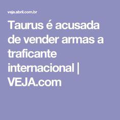 Taurus é acusada de vender armas a traficante internacional | VEJA.com