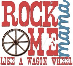 Rock me, Momma like a wagon wheel.... ((Me & the kids ROCK OUT to this song in the car...They *LOVE* when it comes on... We're all dancing and singing.. Ryleigh w/ her hands up and grooving right along LOL))