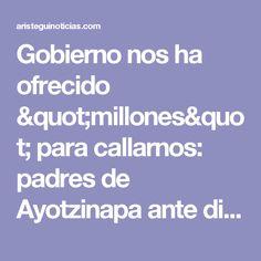 """Gobierno nos ha ofrecido """"millones"""" para callarnos: padres de Ayotzinapa ante diputados - Aristegui Noticias"""