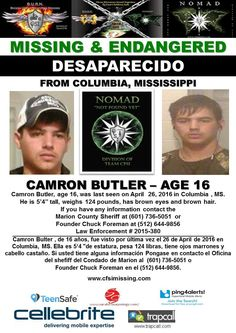 "Camron Butler, age 16, was last seen on April 26, 2016 in Columbia, MS.  He is 5'4"" tall, weighs 124 lbs, has brown eyes and brown hair.  If you have any information contact the  Marion County Sheriff's Office at (601) 736-5051 or Founder Chuck Foreman at (512) 644-9856 Law Enforcement Case # 2015-380"