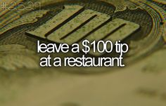leave a one hundred dollar tip at a restaurant.