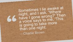 Sometimes I lie awake at night, and I ask, 'Where have I gone wrong?' Then a voice says to me, 'This is going to take more than one night. - Charlie Brown