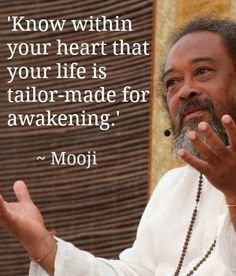 Know within your heart that your life is tailor-made for awakening. - Mooji, born Jamaican spiritual teacher based in the UK and Portugal. He gives talks and retreats. Mooji lives in Portugal, where he runs a ashram called Monte Sahaja Mooji Quotes, Life Quotes, Truth Quotes, The Words, Spiritual Awakening, Spiritual Quotes, Motivational Words, Inspirational Quotes, Affirmations