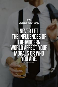 The Gentleman's Guide Never Let The Influences Of The Modern World Affect Your Moral's Or Who You Are.-- goes for ladies too Great Quotes, Quotes To Live By, Me Quotes, Motivational Quotes, Inspirational Quotes, Couple Quotes, Quotes For Men, Quotes Amor, Quotes Kids