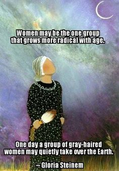 Women may be the one group that grows more radical with age.  One day a group of gray-haired women may quietly take over the Earth. ~ Gloria Steinem. -- Painting by Natasha Smoke Santiago http://storytellershouse.com/paintings-back-from-ronathahonni-cultural-center/