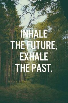 Inhale the future, exhale the past.