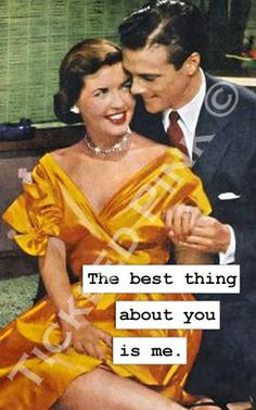 The best thing about you is me.