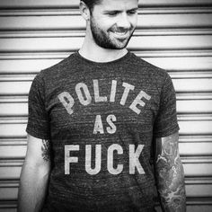 Polite as f*ck tee @Blake Riedel  I feel like this is very Me :) lol