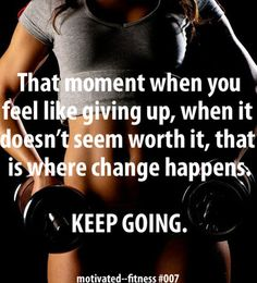 Keep going... Not just with work outs, but with prayer, faith, hope, and life! Have goals and work toward them.