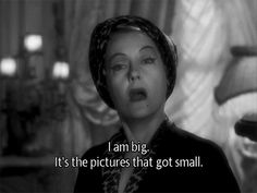 A classic line from Gloria Swanson in Sunset Boulevard