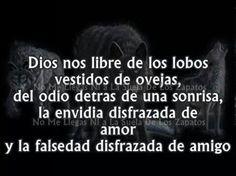 Dios nos libre de los lobos vestidos de ovejas, del odio detrás de una sonrisa, de la envidia disfrazada de amor y la falsedad disfrazada de amigo. UNA VERDAD MUY GRANDE