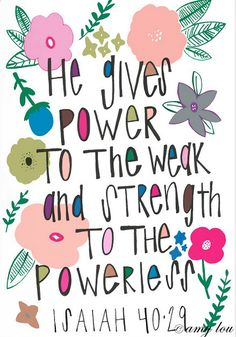 power to the weak and strength to the powerless. Isaiah 40:29