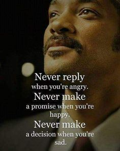 Never reply when you're angry. Never make a promise when you're happy. Never make a decision when you're sad.