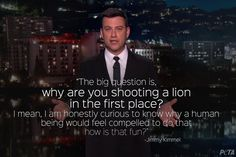 why are you shooting a lion in the first place ... ~ courtesy Jimmy Kimmel ❤️