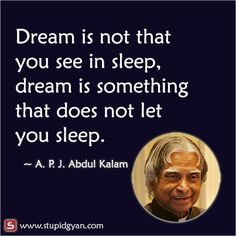 Kalam quotes - A P J Abdul Kalam — Dream is not that you see in sleep, dream is something that does not let you sleep Awesome motivational quote by Dr Abdul Kalam Study Motivation Quotes, Study Quotes, Life Lesson Quotes, Real Life Quotes, Reality Quotes, Famous Life Quotes, Life Quotes In English, Apj Quotes, Motivational Picture Quotes