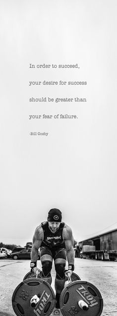 In order to succeed, your desire to for success should be greater than your fear of failure. -Bill Cosby