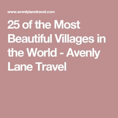 25 of the Most Beautiful Villages in the World - Avenly Lane Travel