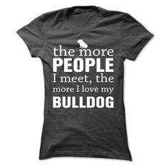 The More People I Meet....T-Shirt or Hoodie click to see here>> www.sunfrogshirts.com/Pets/THE-MORE-PEOPLE-I-MEET-THE-MORE-I-LOVE-MY-Bulldog-uzeid-DarkGrey-ci7g-Ladies.html?3618&PinDNsAM