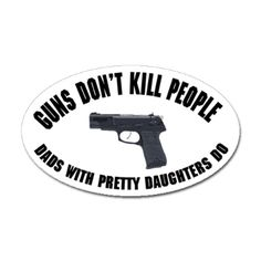 Guns don't kill people; dads with pretty daughters do.