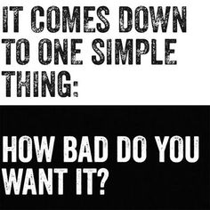 It comes down to one simple thing: how bad do you want it?