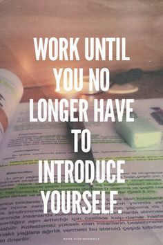 Work until you no longer have to introduce yourself. | Create...