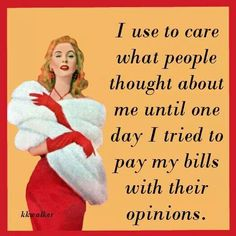 I use to care what people thought about me until one day I tried to pay my bills with their opinions.....