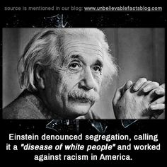 "Einstein denounced segregation, calling it a ""disease of white people"" and worked against racism in America."