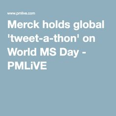 Merck holds global 'tweet-a-thon' on World MS Day