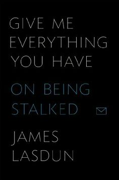 Give Me Everything You Have: On Being Stalked by James Lasdun. $13.89. Publisher: Farrar, Straus and Giroux (February 12, 2013). 224 pages. Author: James Lasdun