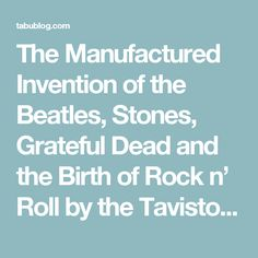 The Manufactured Invention of the Beatles, Stones, Grateful Dead and the Birth of Rock n' Roll by the Tavistock Institute; A Jesuit Corporation. | TABU; Towards A Better Understanding