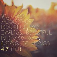 You are altogether beautiful, my darling, beautiful in every way. (Song of Songs 4:7 NLT)