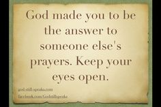 God made you to be the answer to someone else prayers. Keep your eyes open.