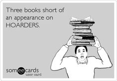 Free and Funny TV Ecard: Three books short of an appearance on HOARDERS. Create and send your own custom TV ecard. I Love Books, Good Books, Books To Read, My Books, Reading Quotes, Book Quotes, Book Memes, Book Of Life, The Book