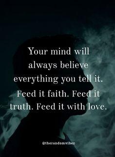 Your mind will always believe everything you tell it. Feed it faith, feed it truth, feed it with love. #Mentalhealthquotes #Mentalwellnessquotes #Lifequotes #Mentalstrengthquotes #Strongmindquotes #Mindsetquote #Mindsetupquotes #Brainyquotes #Intelligencequotes #Relatablequotes #Jayshettyquotes #Deepquotes #Emotionalquotes #Goodquotes #Motivationalquotes #Inspiringquote #Inspirationalquotes #Dailyquotes #Everydayquotes #Instaquotes #Quoteoftheday #Quotes #Quotesandsayings #therandomvibez Motivational Quotes For Love, Brainy Quotes, Inspirational Quotes, Faith Quotes, Wisdom Quotes, Words Quotes, Qoutes, Mental Strength Quotes, Mental Health Quotes