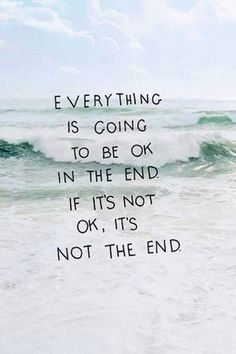 Everything will turn out good in the end I know it will and if its not good then it is not the end!!