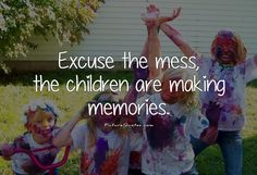 Excuse the mess, the children are making memories. Family quotes on PictureQuotes.com.