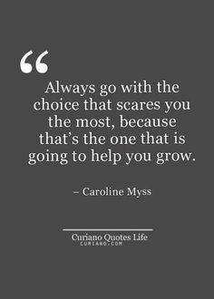 Always go with the choice you that scares you the most, because that's the one is going to help you grow.