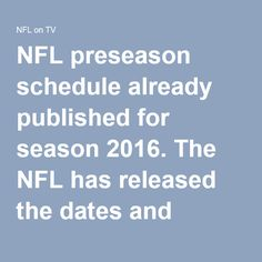 NFL preseason schedule already published for season 2016. The NFL has released the dates and kickoff times of the 65-game NFL preseason schedule, which kicks off on Aug-7. The Indianapolis Colts face off against the Green Bay Packers in the annual Hall of Fame Game in Canton, Ohio (Sunday, Aug. 7, on ESPN). The rest of the NFL Preseason 2016 league gets started a few days later and continues for four weeks, with everybody wrapping up on Sept. 2. http://nflontv.com/nfl-preseason-schedule/