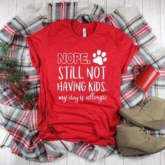 d3df6d6b7 Nope Still Not Having Kids My Dog Is Allergic // Funny Christmas Holidays Dog  Mom · Womens Valentine ShirtsValentines ...