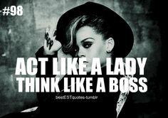 """Act like a lady, think like a boss."""