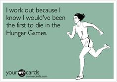 I work out because I know I would've been the first to die in the Hunger Games - hahah