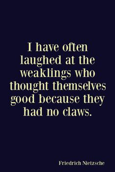 I have often laughed at the weaklings who thought themselves good because they had no claws. - Friedrich Nietsche | Being good doesn't mean being weak. It doesn't mean letting people walk over you, use you or disrespect you in anyway. Being good means having courage. Acting upright without prejudices, fear and hate. It means caring about, and loving those around you who deserves it.