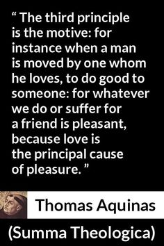 Thomas Aquinas - Summa Theologica - The third principle is the motive: for instance when a man is moved by one whom he loves, to do good to someone: for whatever we do or suffer for a friend is pleasant, because love is the principal cause of pleasure. Thomas Aquinas Quotes, Saint Thomas Aquinas, Saint Quotes, Love Hurts, Roman Catholic, Christian Quotes, True Love, Meant To Be, Third